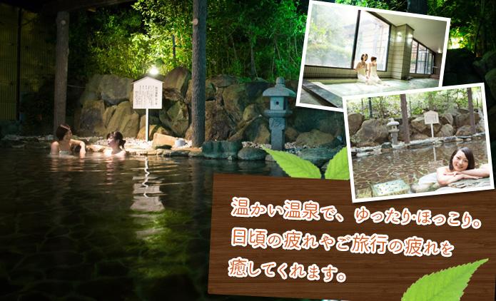 温かい温泉で、ゆったり・ほっこり。日頃の疲れやご旅行の疲れを癒してくれます。