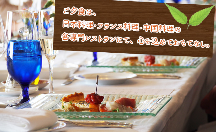 ご夕食は、日本料理・フランス料理・中国料理の各専門レストランにて、心を込めておもてな