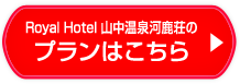 Royal Hotel 山中温泉河鹿荘のプランはこちら